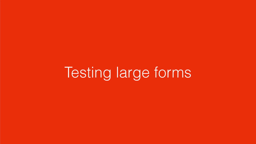 Testing large forms