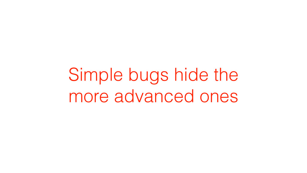 Simple bugs hide the more advanced ones