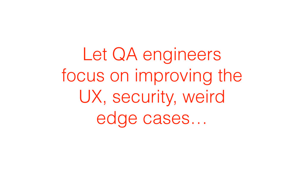 Let QA engineers focus on improving the UX, sec...