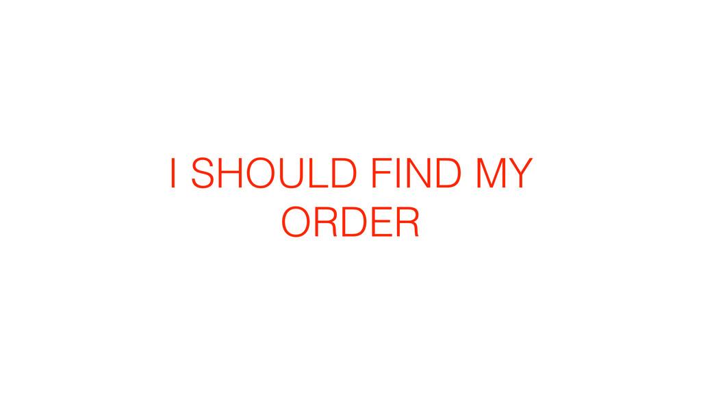 I SHOULD FIND MY ORDER