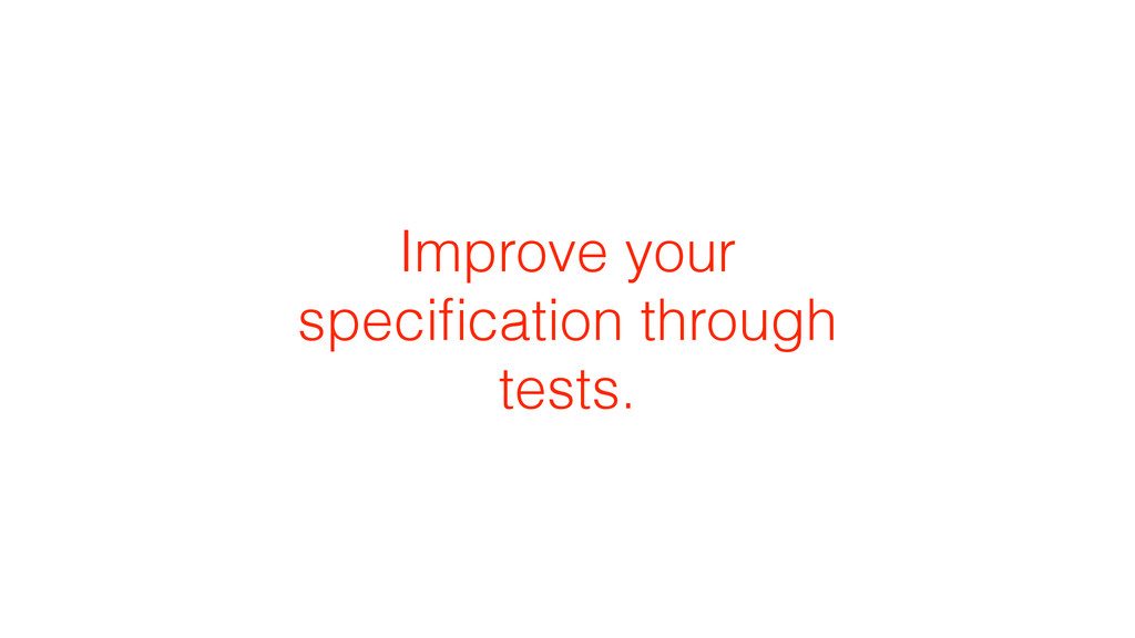 Improve your specification through tests.