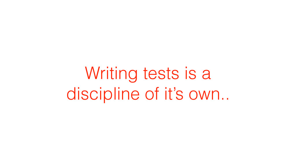 Writing tests is a discipline of it's own..