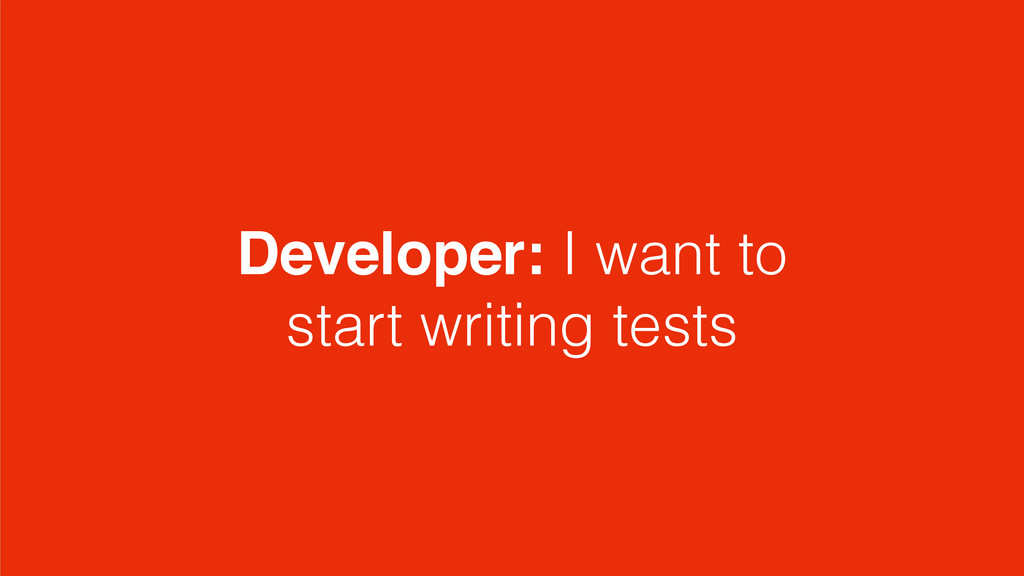 Developer: I want to start writing tests