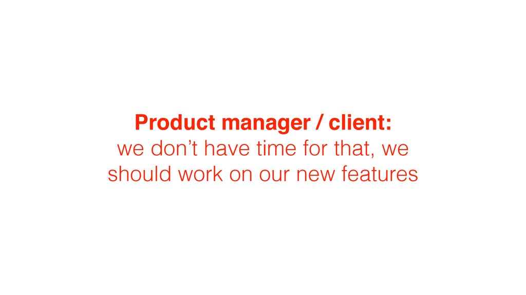 Product manager / client: we don't have time fo...