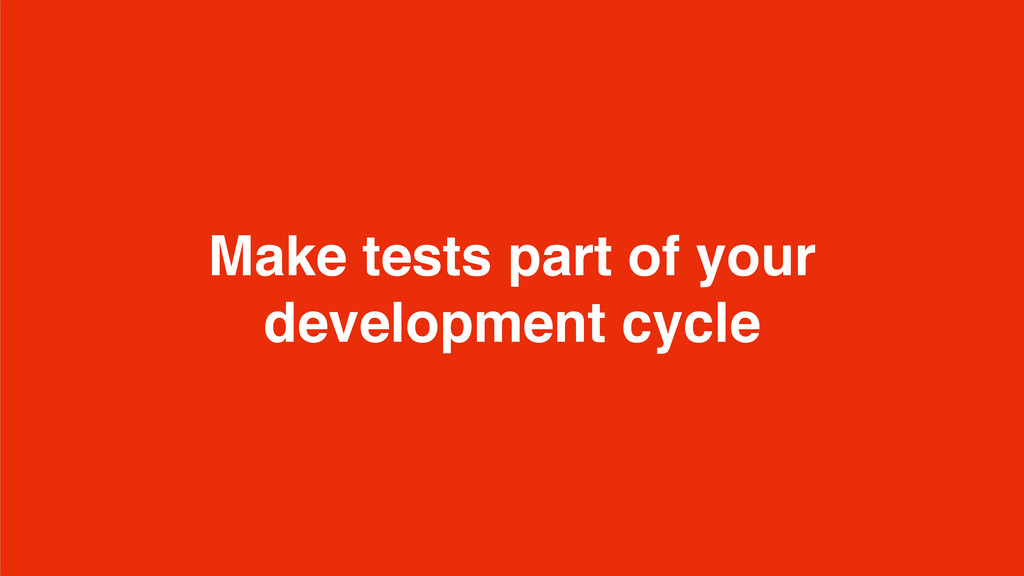 Make tests part of your development cycle