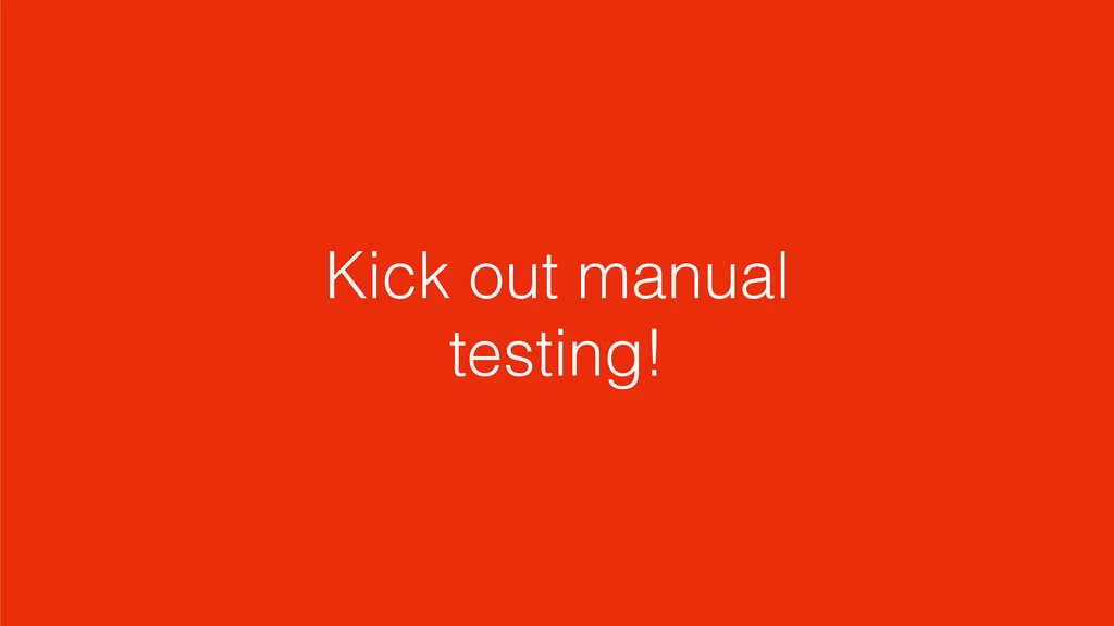 Kick out manual testing!