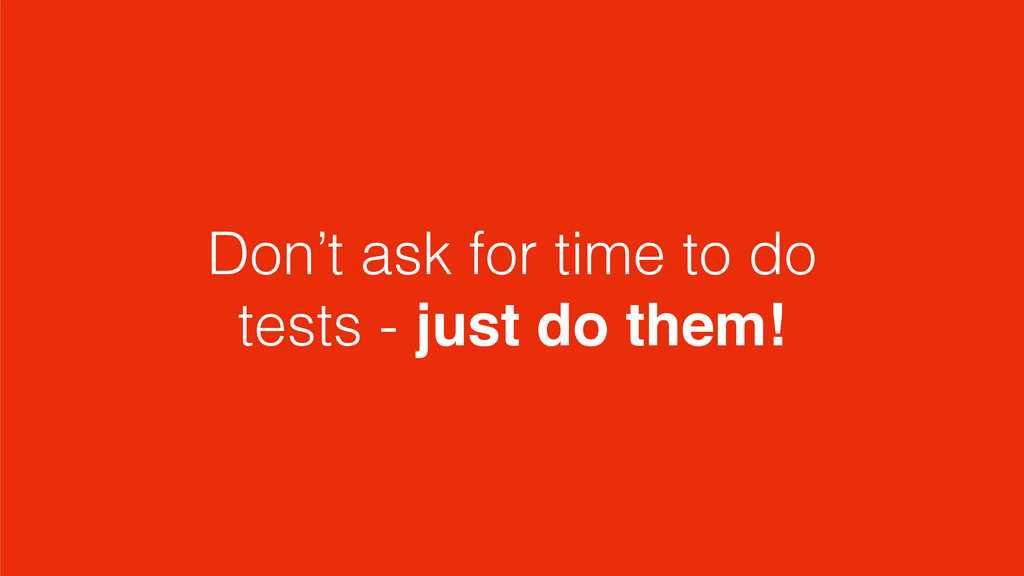 Don't ask for time to do tests - just do them!
