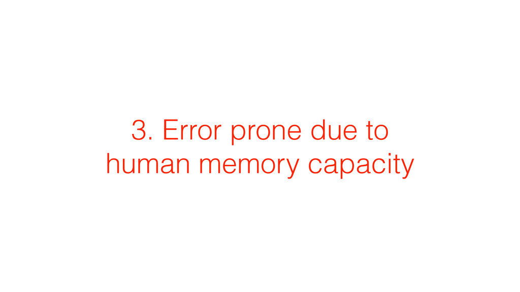 3. Error prone due to human memory capacity