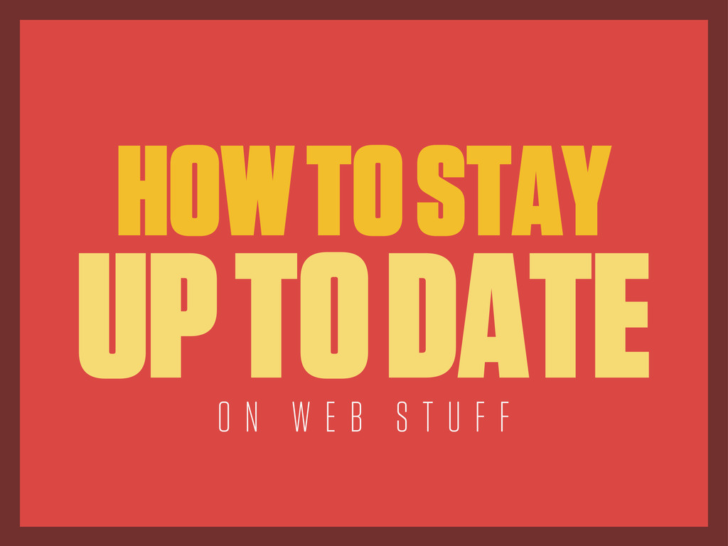 HOW TO STAY UP TO DATE O N W E B S T U F F