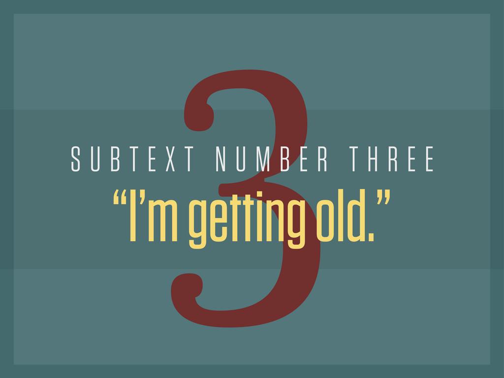 "3 ""I'm getting old."" S U B T E X T N U M B E R ..."