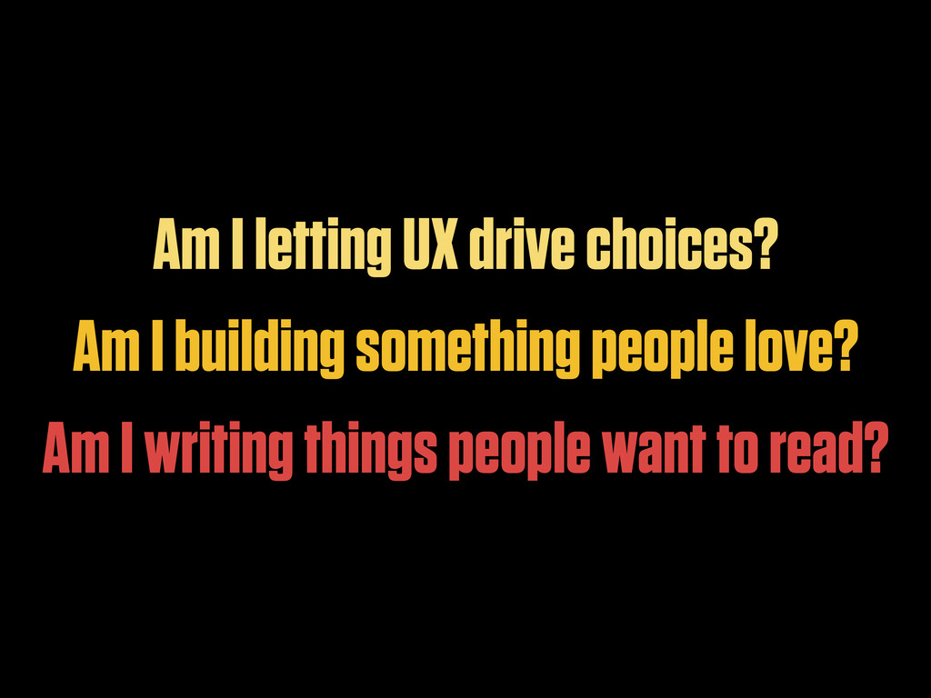 Am I letting UX drive choices? Am I building so...