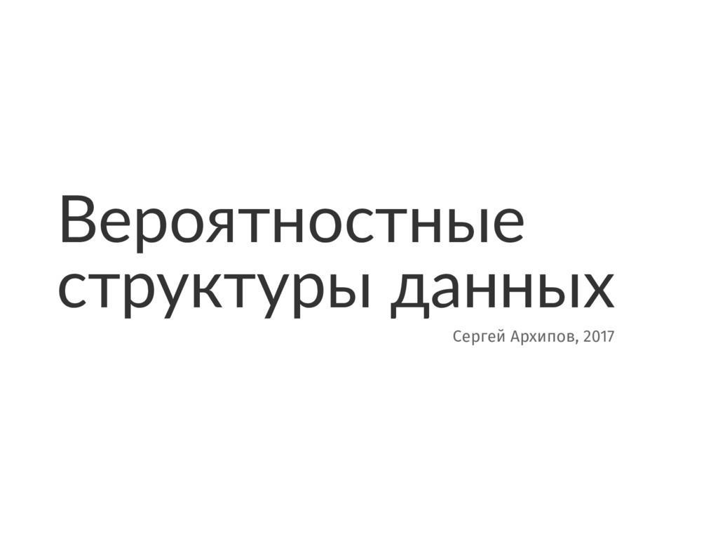 Вероятностные структуры данных Сергей Архипов, ...