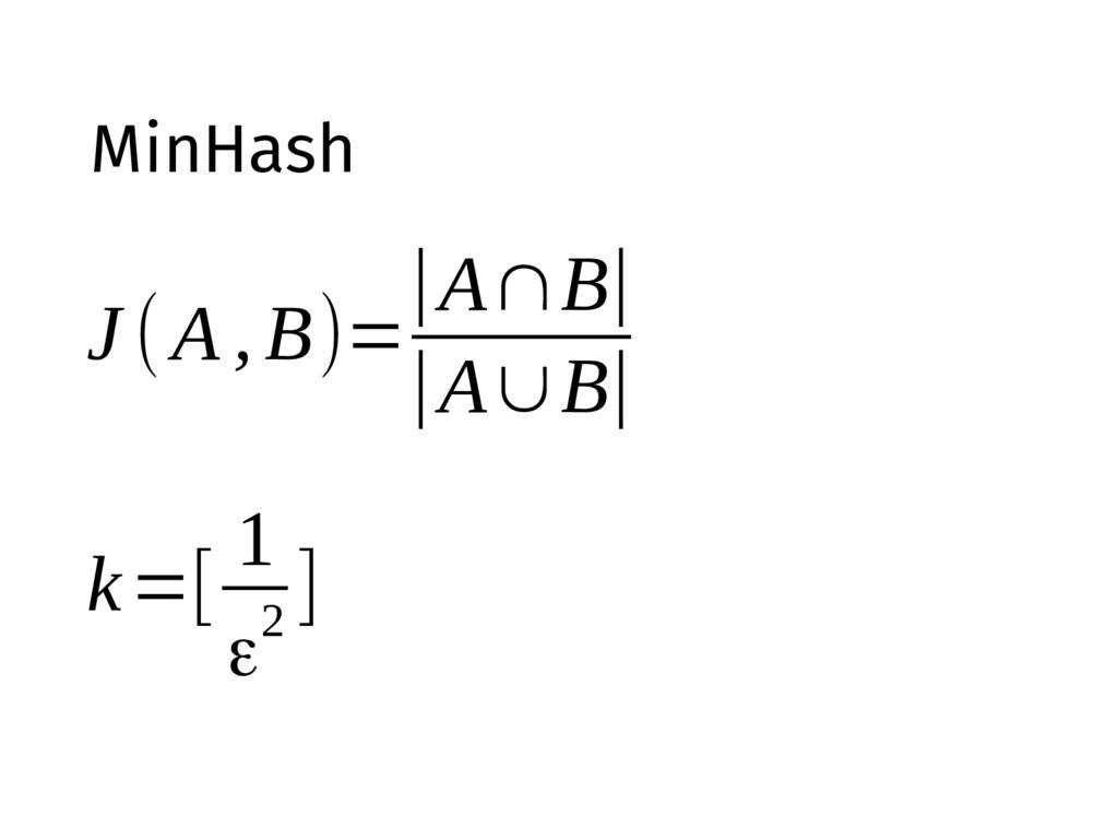 MinHash J (A , B)= |A∩B| |A∪B| k=[ 1 ε2 ]