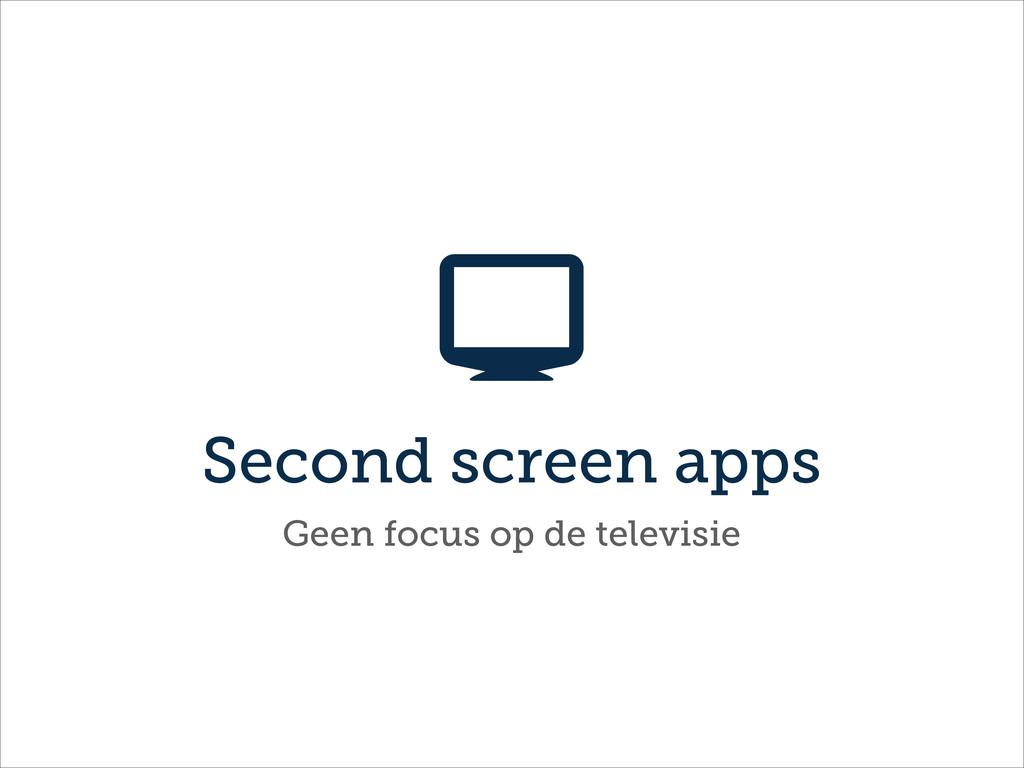Second screen apps  Geen focus op de televisie