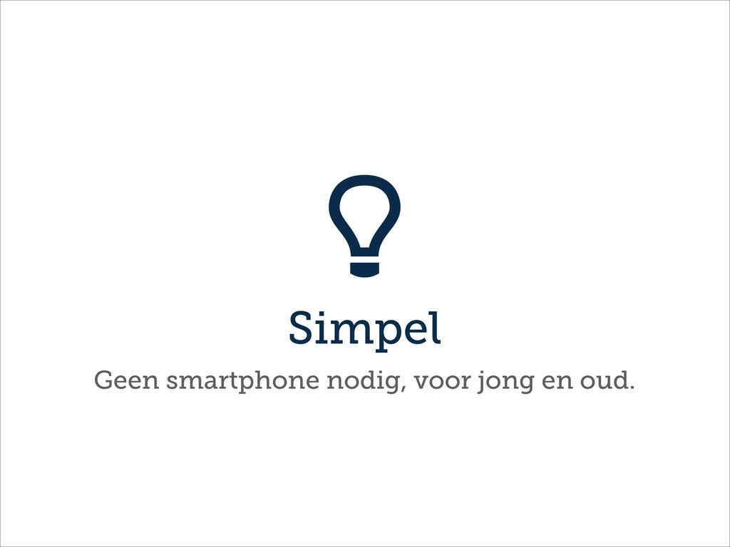 Simpel  Geen smartphone nodig, voor jong en oud.