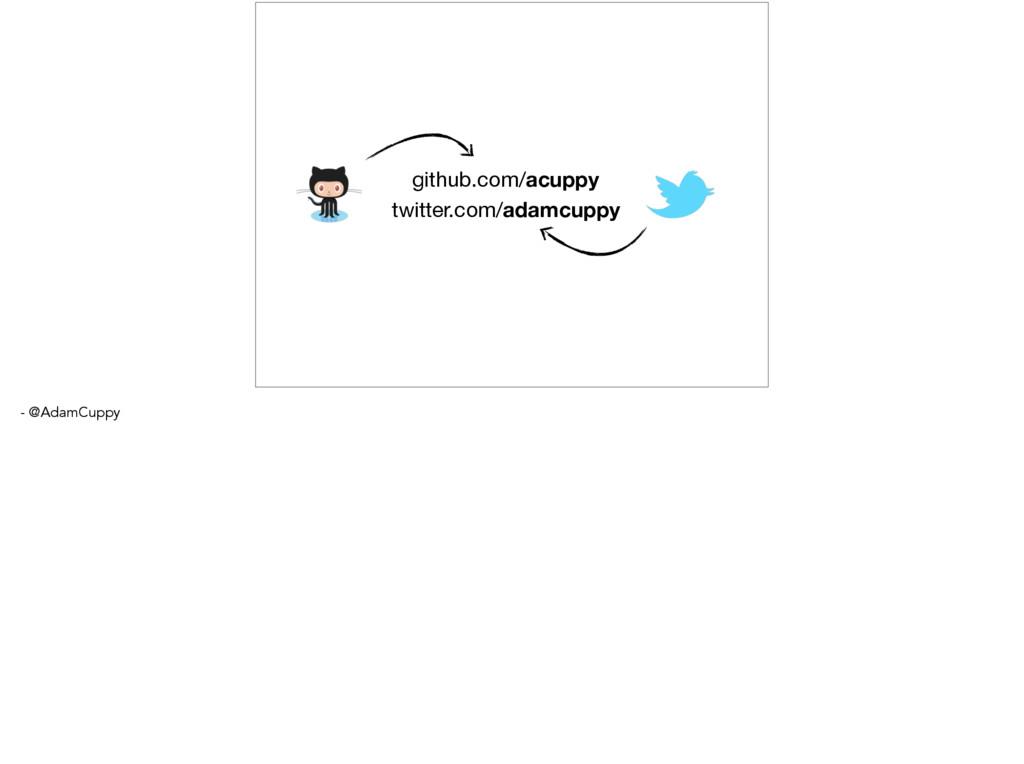 github.com/acuppy twitter.com/adamcuppy - @Adam...