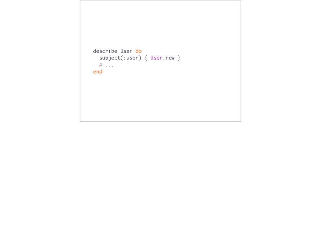 describe User do subject(:user) { User.new } # ...
