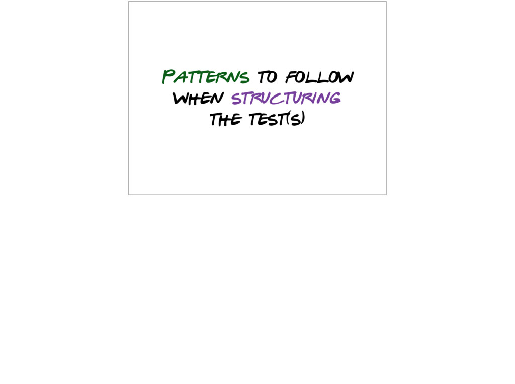 Patterns to follow when structuring the test(s)