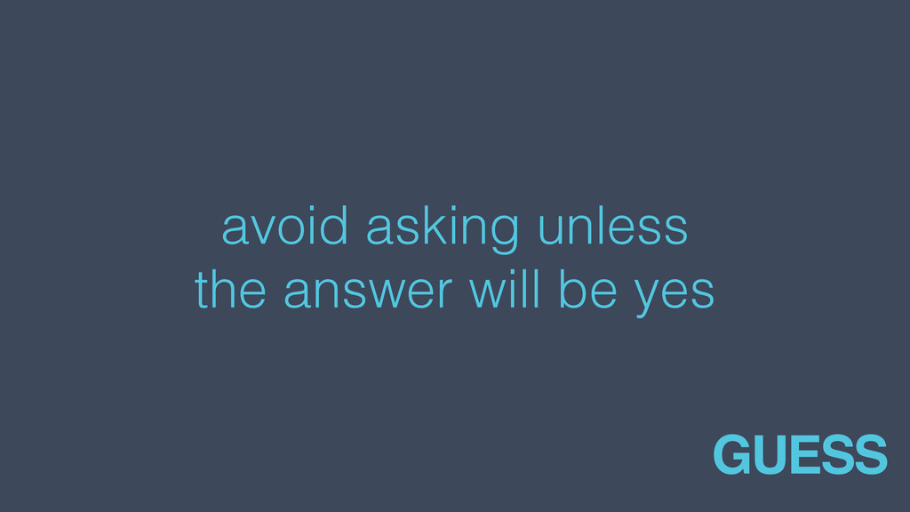 avoid asking unless the answer will be yes GUESS