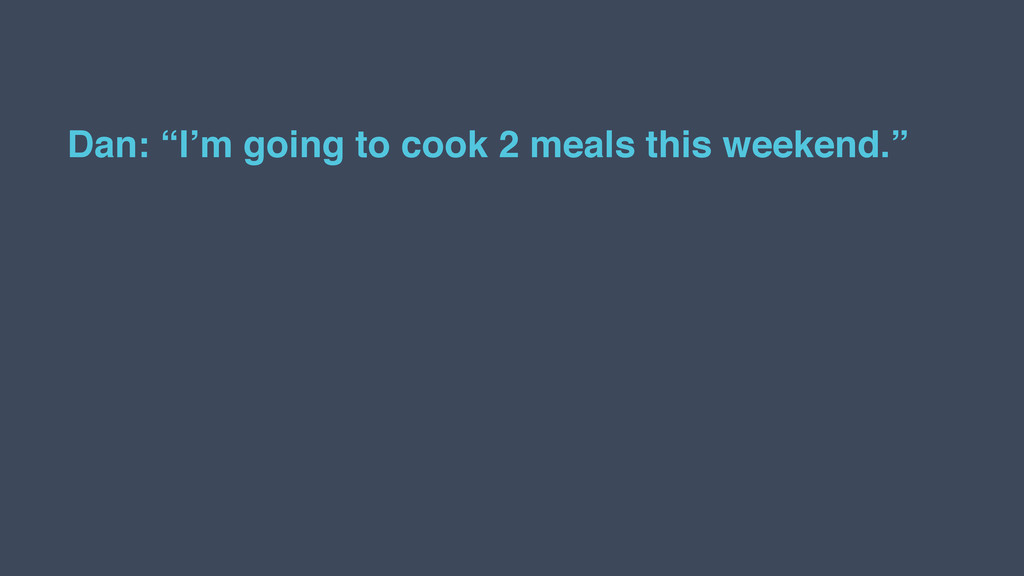 """Dan: """"I'm going to cook 2 meals this weekend."""""""