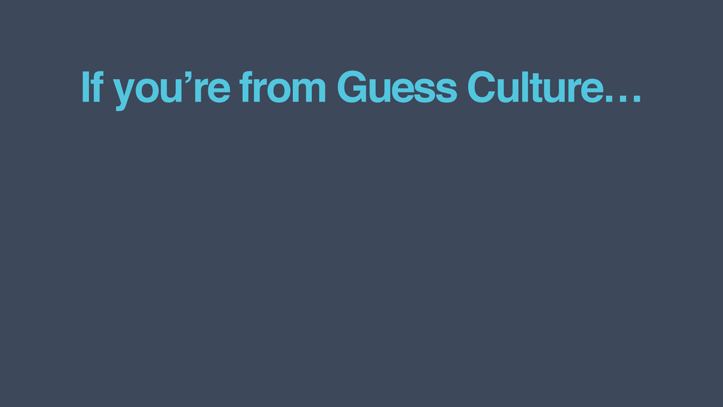 If you're from Guess Culture…