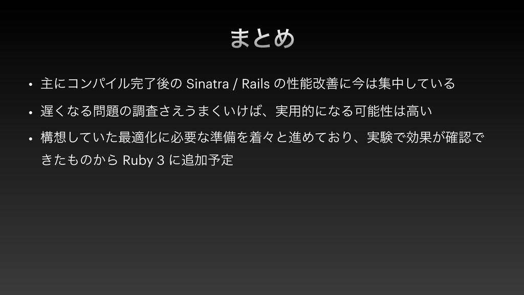 ·ͱΊ • ओʹίϯύΠϧྃޙͷ Sinatra / Rails ͷੑվળʹࠓूத͍ͯ͠...