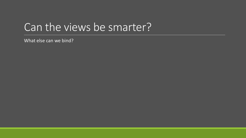 Can the views be smarter? What else can we bind?