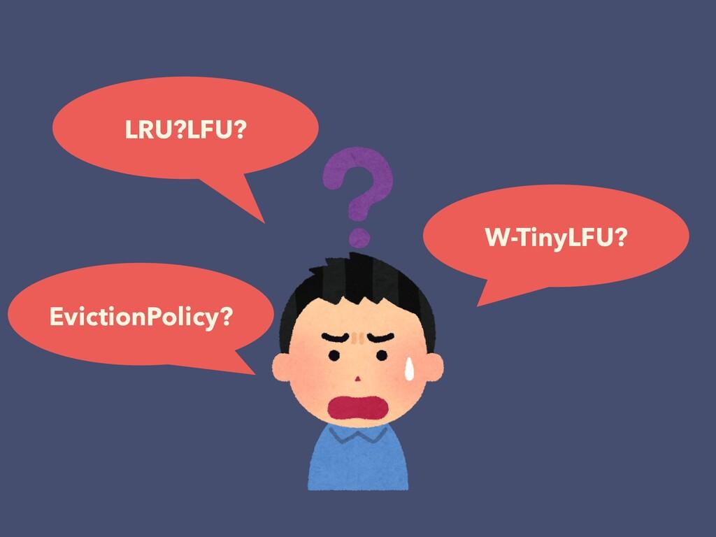 LRU?LFU? W-TinyLFU? EvictionPolicy?