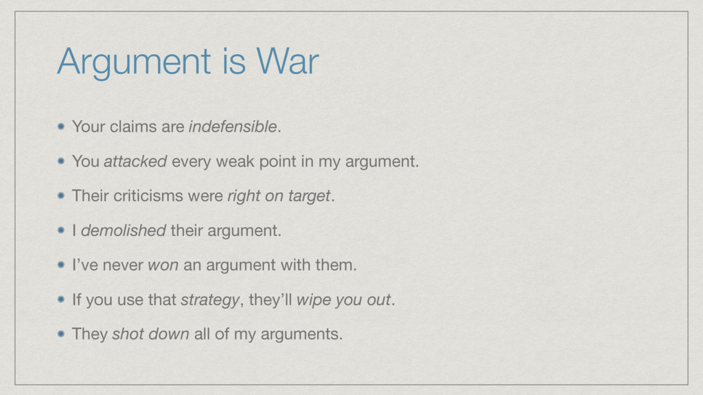 Argument is War Your claims are indefensible.  ...