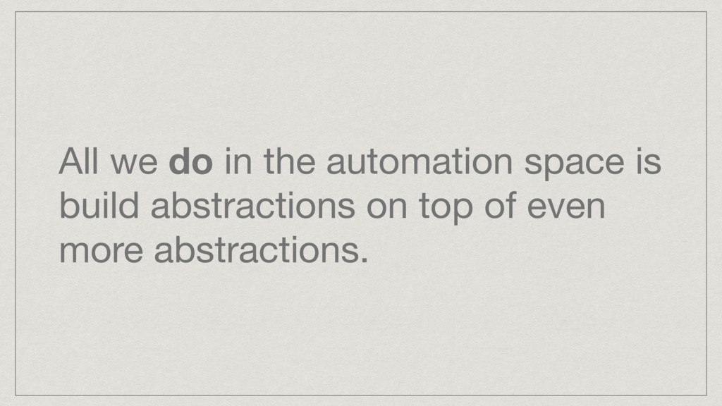 All we do in the automation space is build abst...