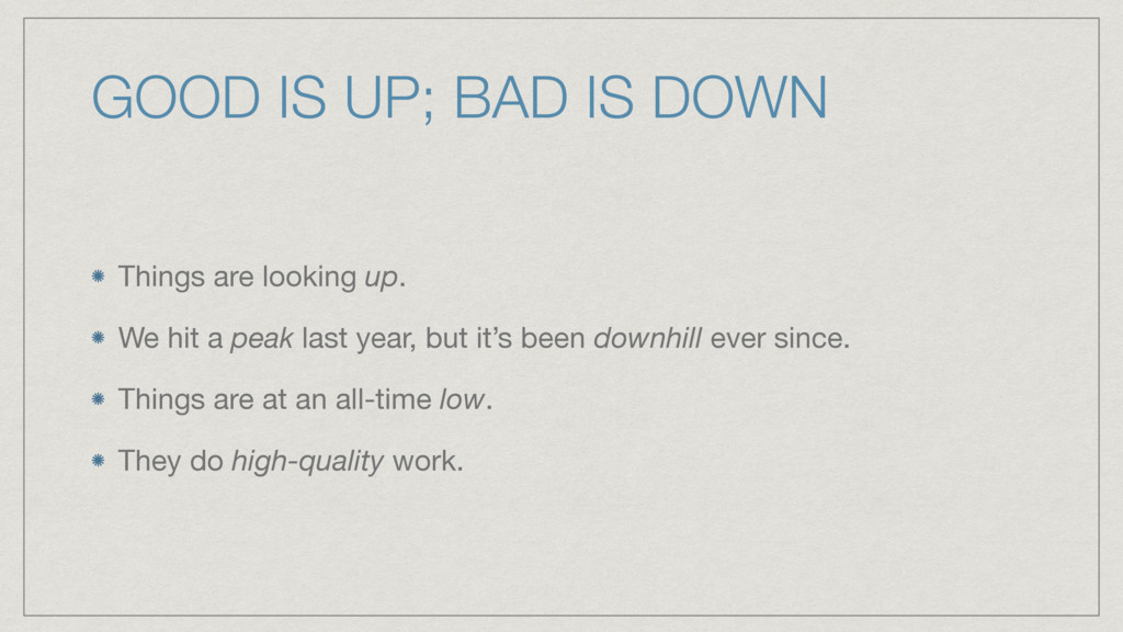 GOOD IS UP; BAD IS DOWN Things are looking up. ...