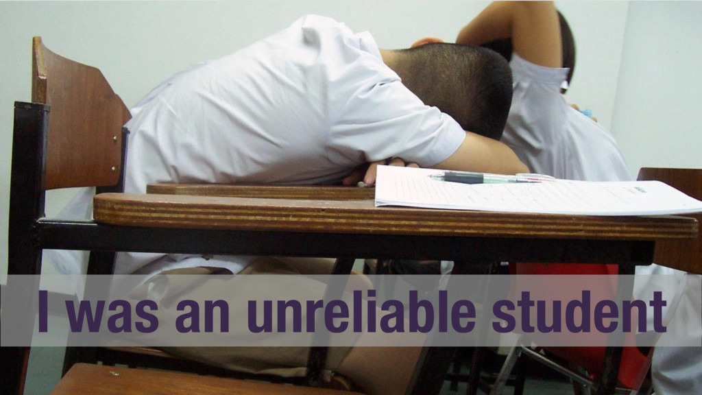 I was an unreliable student