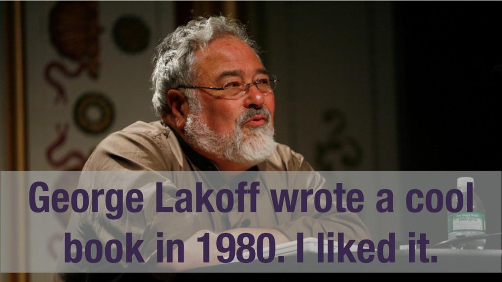 George Lakoff wrote a cool book in 1980. I like...