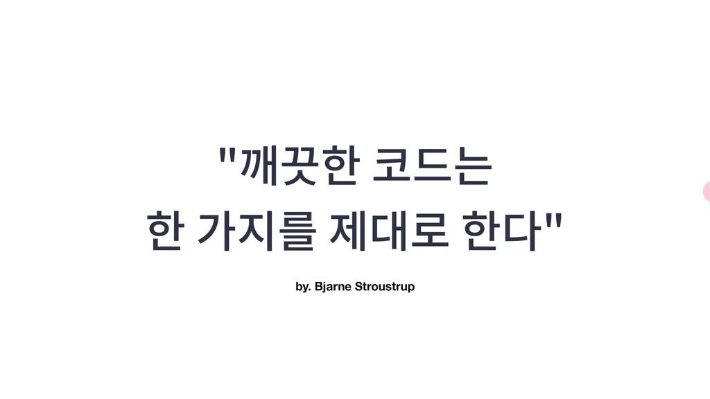 """""""깨끗한 코드는 한 가지를 제대로 한다"""" by. Bjarne Stroustrup"""