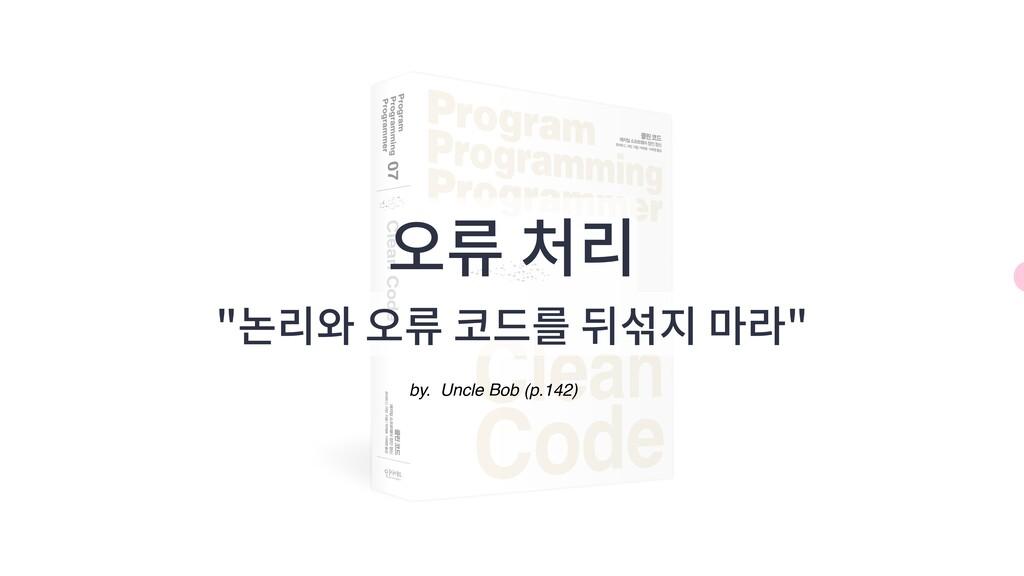 """오류 처리 """"논리와 오류 코드를 뒤섞지 마라"""" by. Uncle Bob (p.142)"""