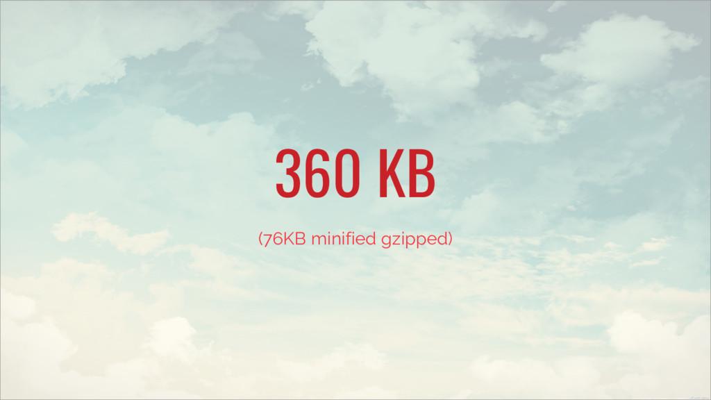 360 KB (76KB minified gzipped)