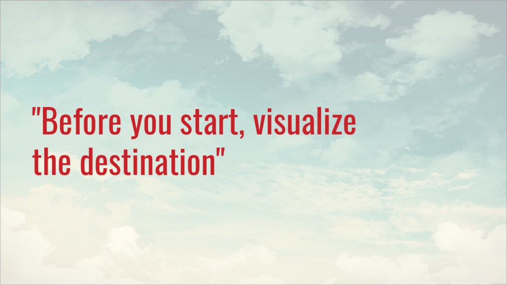 """""""Before you start, visualize the destination"""""""