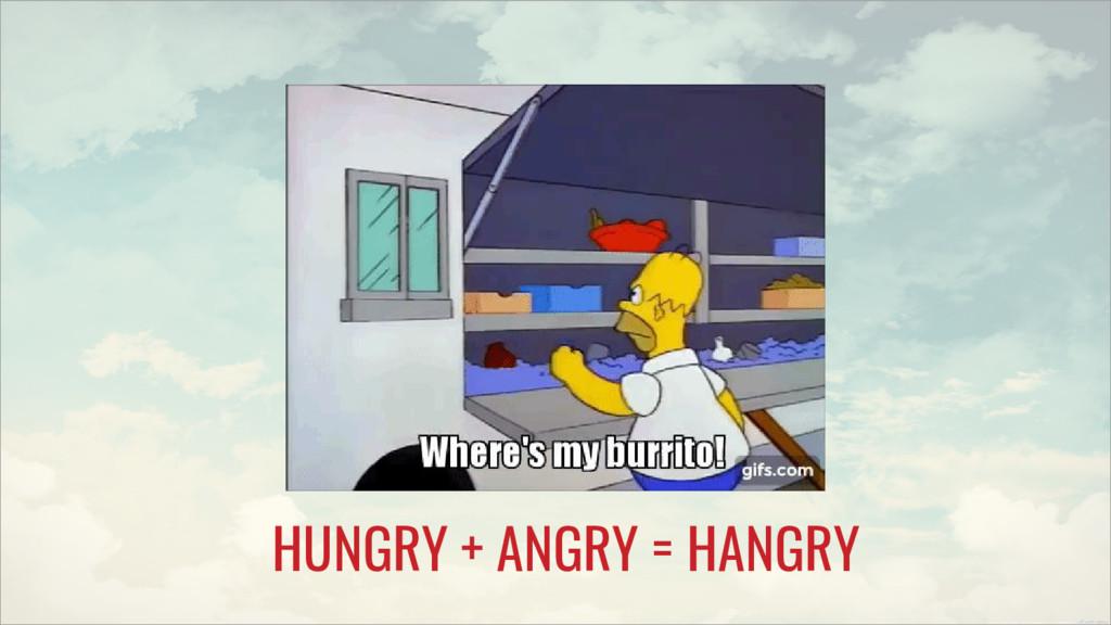 HUNGRY + ANGRY = HANGRY