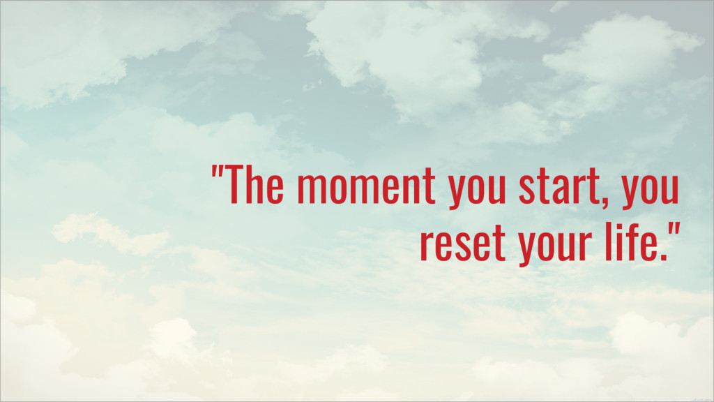"""""""The moment you start, you reset your life."""""""