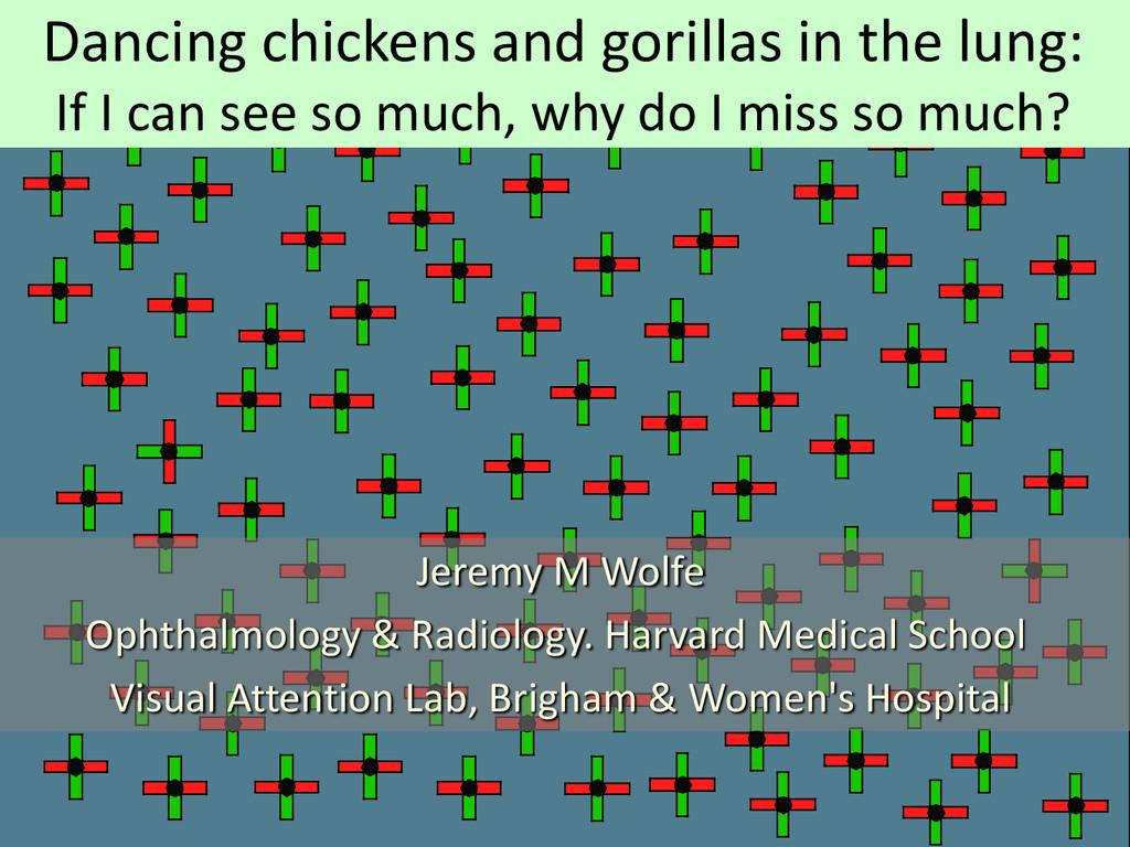 Jeremy M Wolfe Ophthalmology & Radiology. Harva...