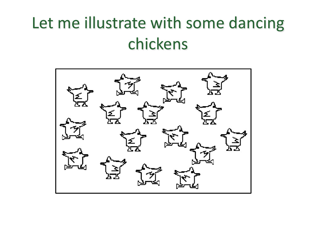 Let me illustrate with some dancing chickens