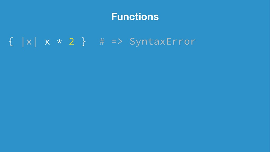 Functions { |x| x * 2 } # => SyntaxError