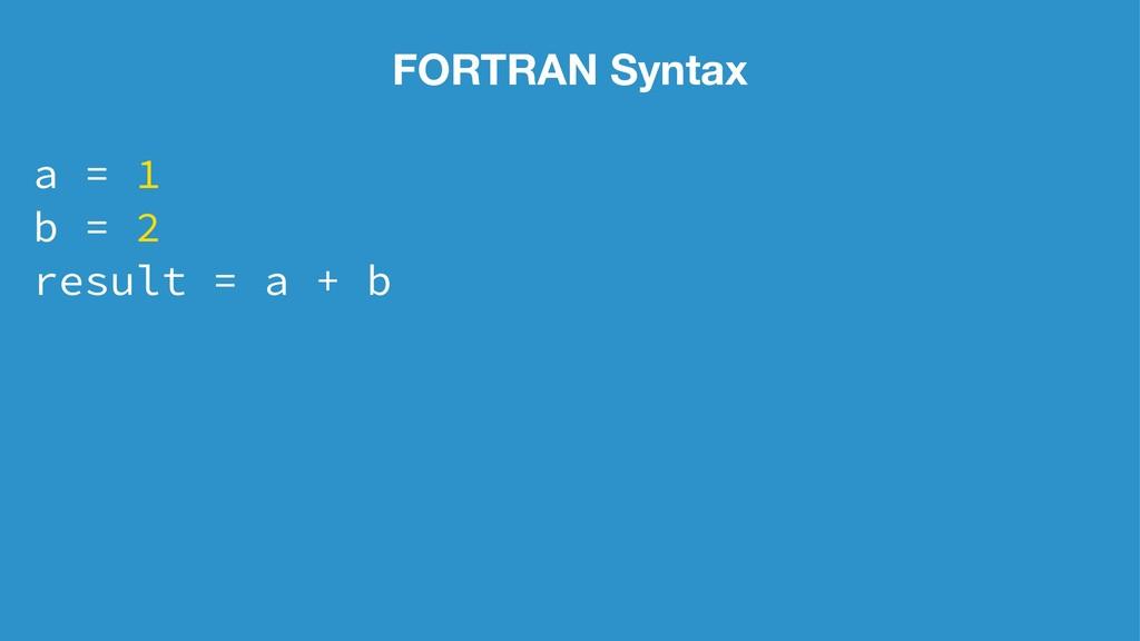 FORTRAN Syntax a = 1 b = 2 result = a + b