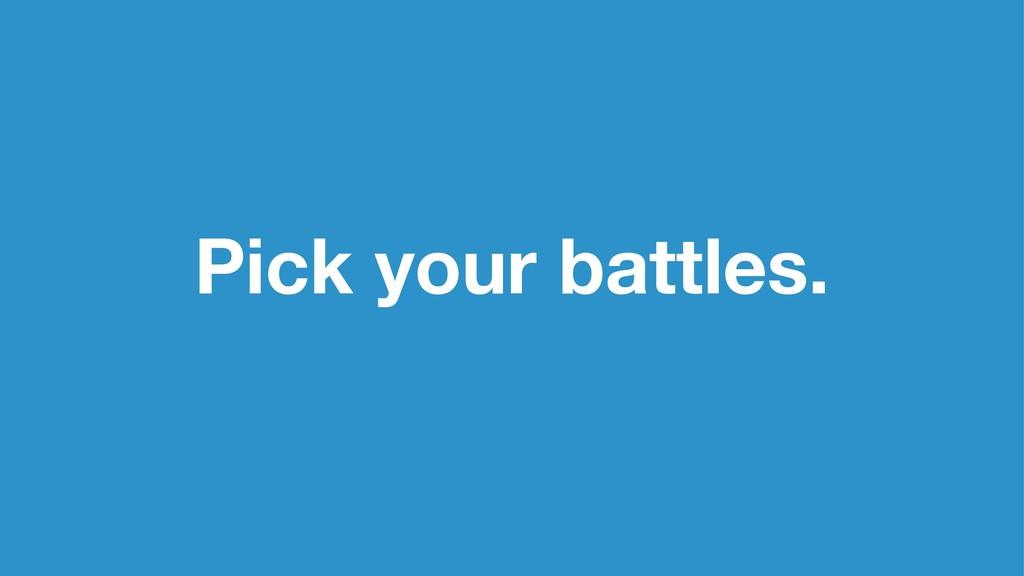 Pick your battles.