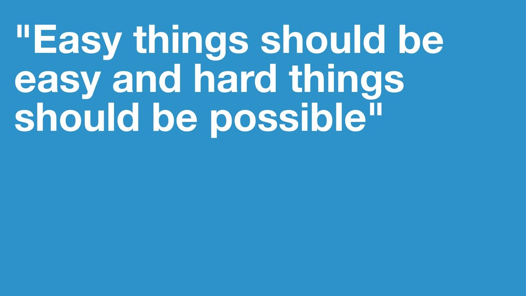 """""""Easy things should be easy and hard things sho..."""