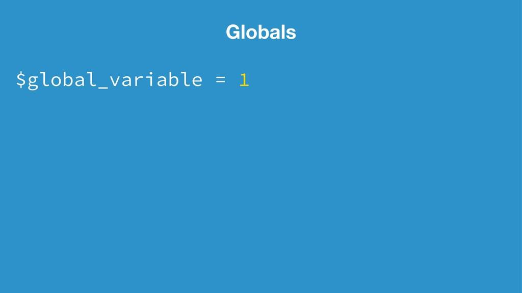 Globals $global_variable = 1