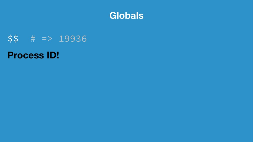Globals $$ # => 19936 Process ID!
