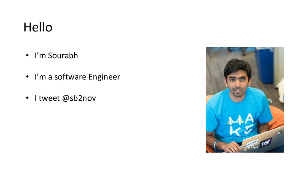 Hello • I'm Sourabh • I'm a software Engineer •...