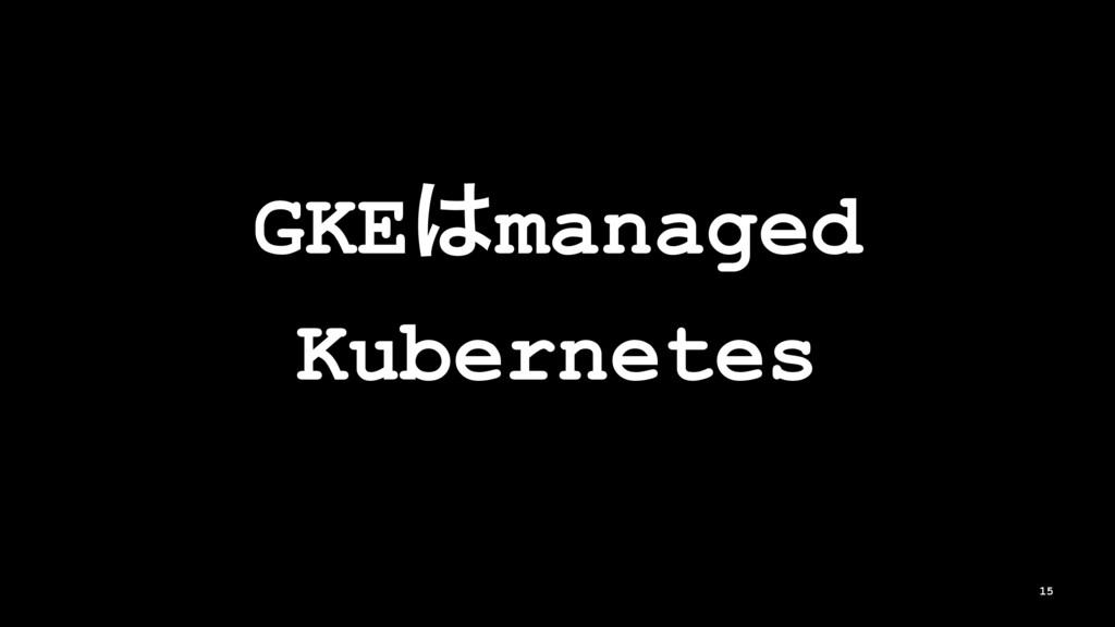 GKEmanaged Kubernetes 15