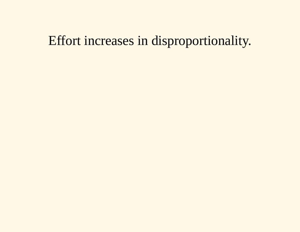 Effort increases in disproportionality.
